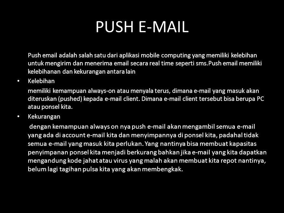 PUSH E-MAIL Push email adalah salah satu dari aplikasi mobile computing yang memiliki kelebihan untuk mengirim dan menerima email secara real time seperti sms.Push email memiliki kelebihanan dan kekurangan antara lain • Kelebihan memiliki kemampuan always-on atau menyala terus, dimana e-mail yang masuk akan diteruskan (pushed) kepada e-mail client.
