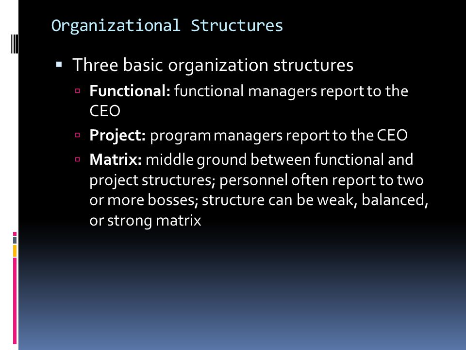 Organizational Structures  Three basic organization structures  Functional: functional managers report to the CEO  Project: program managers report