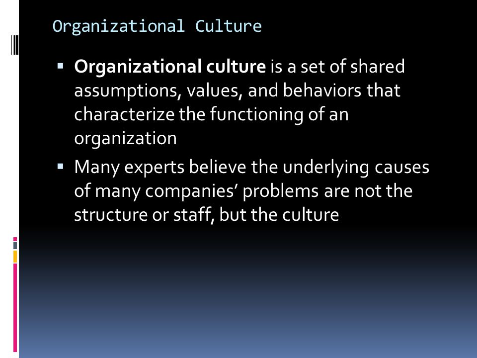 Organizational Culture  Organizational culture is a set of shared assumptions, values, and behaviors that characterize the functioning of an organiza