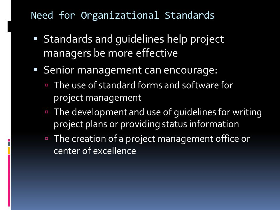 Need for Organizational Standards  Standards and guidelines help project managers be more effective  Senior management can encourage:  The use of s