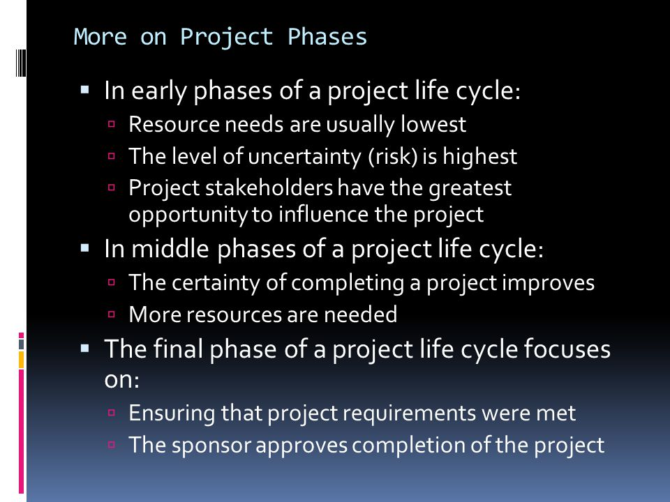 More on Project Phases  In early phases of a project life cycle:  Resource needs are usually lowest  The level of uncertainty (risk) is highest  P