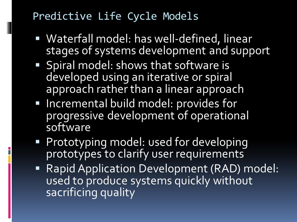 Predictive Life Cycle Models  Waterfall model: has well-defined, linear stages of systems development and support  Spiral model: shows that software
