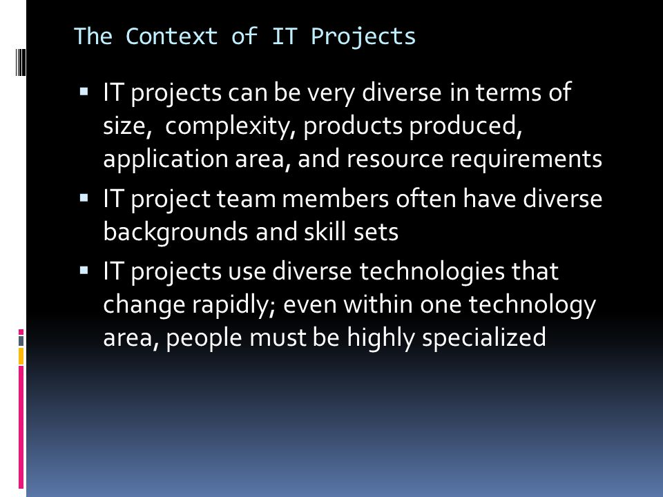 The Context of IT Projects  IT projects can be very diverse in terms of size, complexity, products produced, application area, and resource requireme