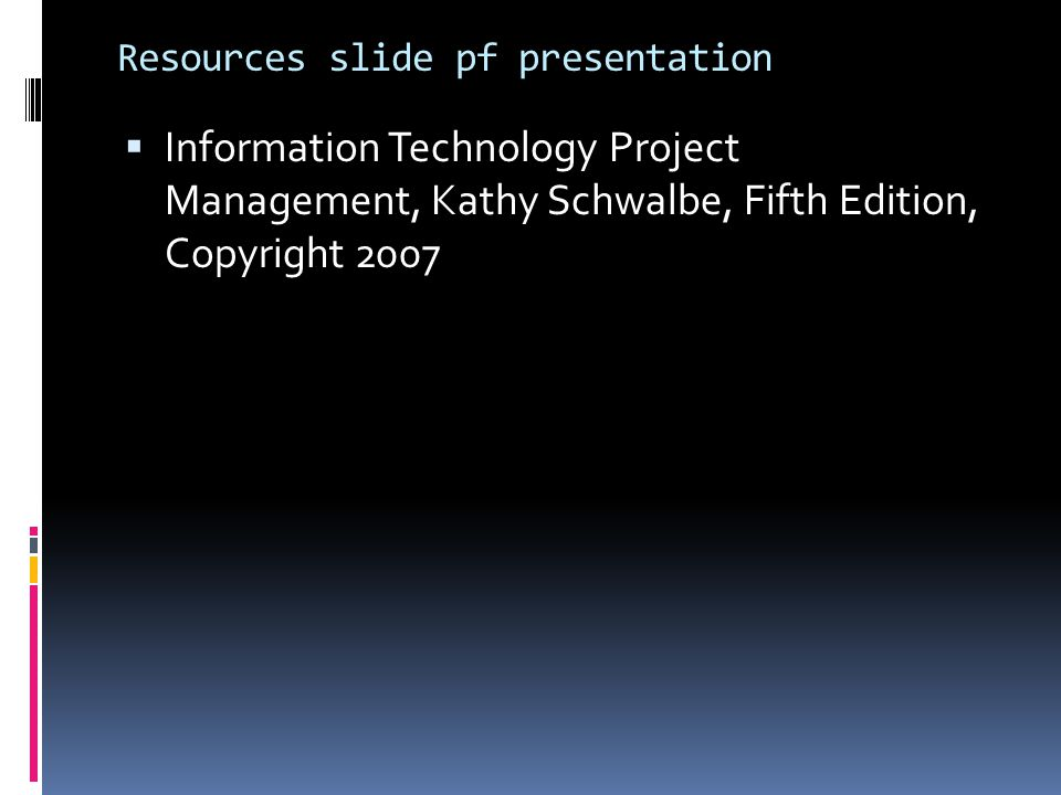 Resources slide pf presentation  Information Technology Project Management, Kathy Schwalbe, Fifth Edition, Copyright 2007
