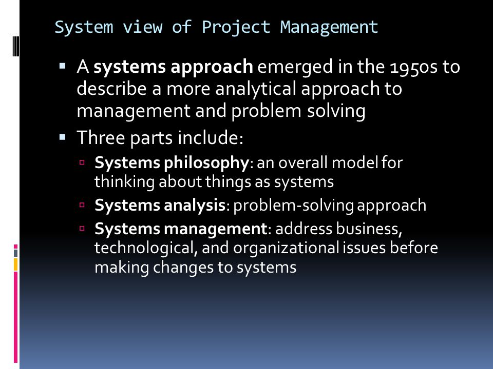 System view of Project Management  A systems approach emerged in the 1950s to describe a more analytical approach to management and problem solving 
