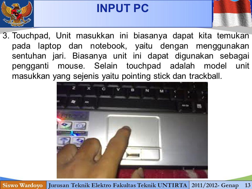 www.themegallery.com INPUT PC Siswo WardoyoJurusan Teknik Elektro Fakultas Teknik UNTIRTA2011/2012- Genap 13 3.Touchpad, Unit masukkan ini biasanya dapat kita temukan pada laptop dan notebook, yaitu dengan menggunakan sentuhan jari.