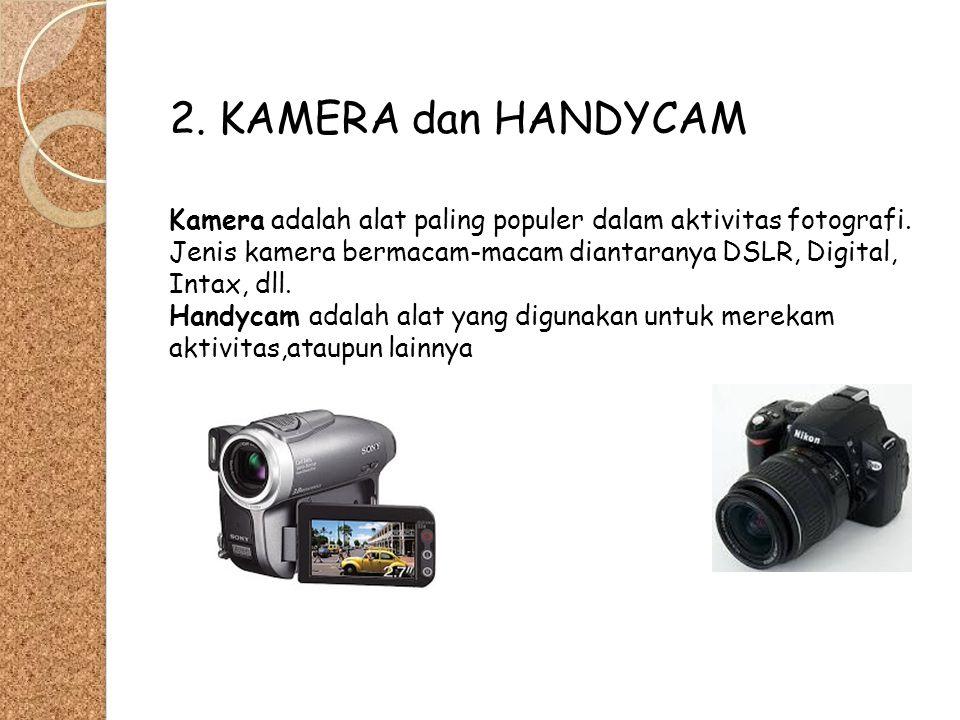2. KAMERA dan HANDYCAM Kamera adalah alat paling populer dalam aktivitas fotografi. Jenis kamera bermacam-macam diantaranya DSLR, Digital, Intax, dll.