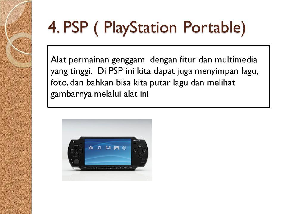 4. PSP ( PlayStation Portable) Alat permainan genggam dengan fitur dan multimedia yang tinggi. Di PSP ini kita dapat juga menyimpan lagu, foto, dan ba