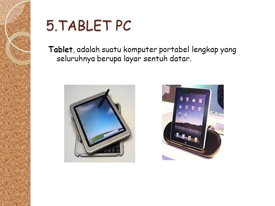 5.TABLET PC Tablet, adalah suatu komputer portabel lengkap yang seluruhnya berupa layar sentuh datar.