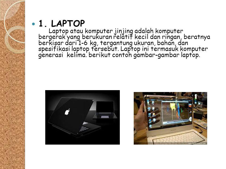  1. LAPTOP Laptop atau komputer jinjing adalah komputer bergerak yang berukuran relatif kecil dan ringan, beratnya berkisar dari 1-6 kg, tergantung u
