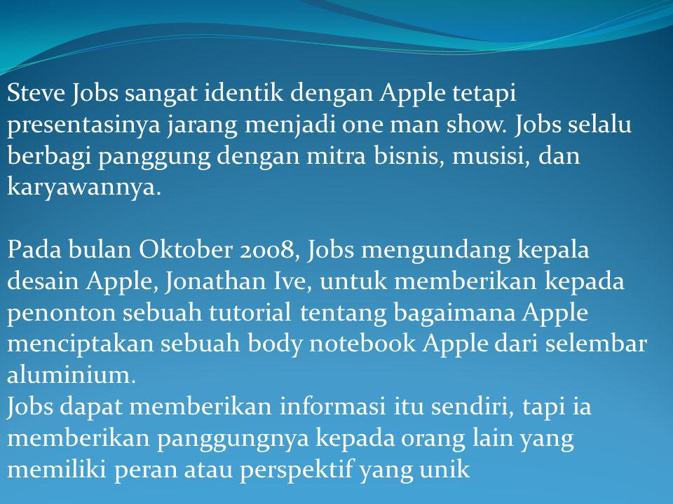 Steve Jobs sangat identik dengan Apple tetapi presentasinya jarang menjadi one man show. Jobs selalu berbagi panggung dengan mitra bisnis, musisi, dan