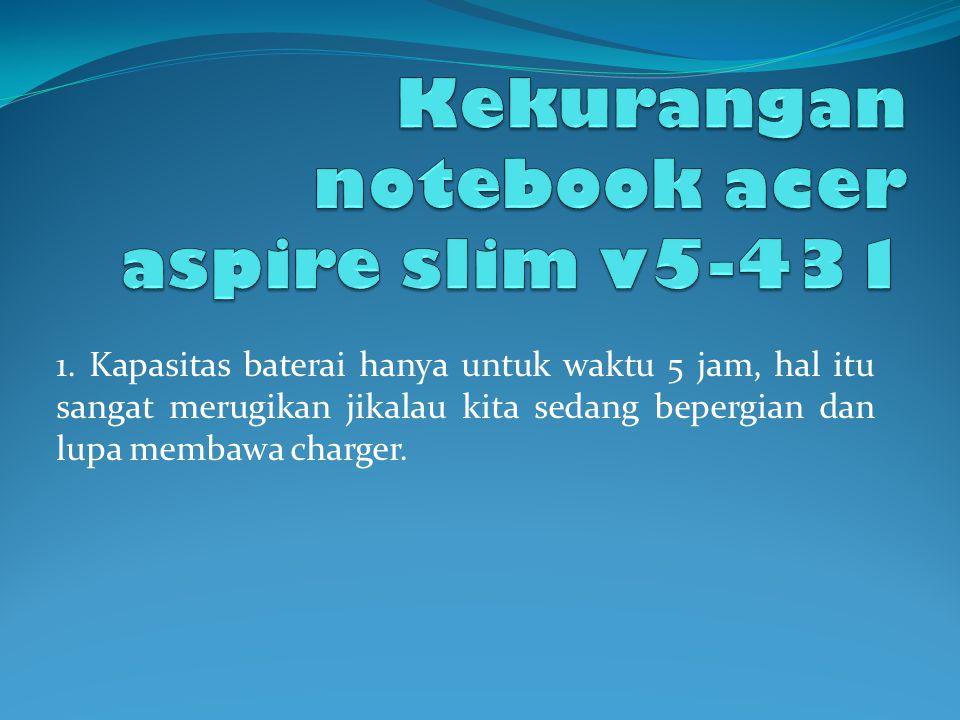 Kelebihan notebook acer aspire v5-4 1Memiliki desain laptop yang tipis atau slim di bandingkan dengan leptop notebook sekelas yang ada di pasaran 2Mem