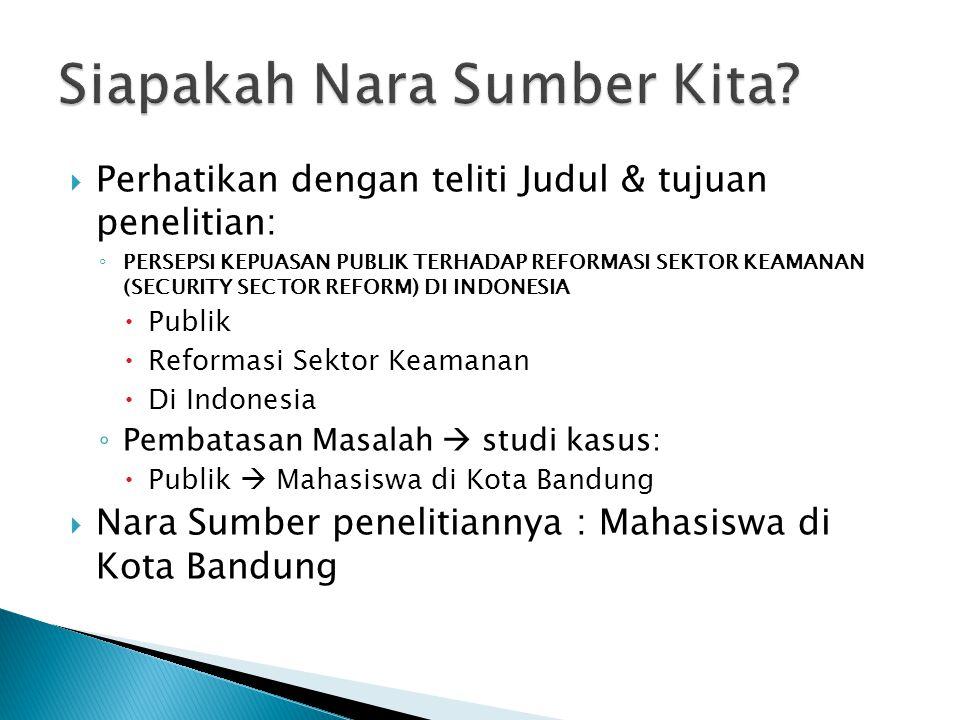  Perhatikan dengan teliti Judul & tujuan penelitian: ◦ PERSEPSI KEPUASAN PUBLIK TERHADAP REFORMASI SEKTOR KEAMANAN (SECURITY SECTOR REFORM) DI INDONESIA  Publik  Reformasi Sektor Keamanan  Di Indonesia ◦ Pembatasan Masalah  studi kasus:  Publik  Mahasiswa di Kota Bandung  Nara Sumber penelitiannya : Mahasiswa di Kota Bandung