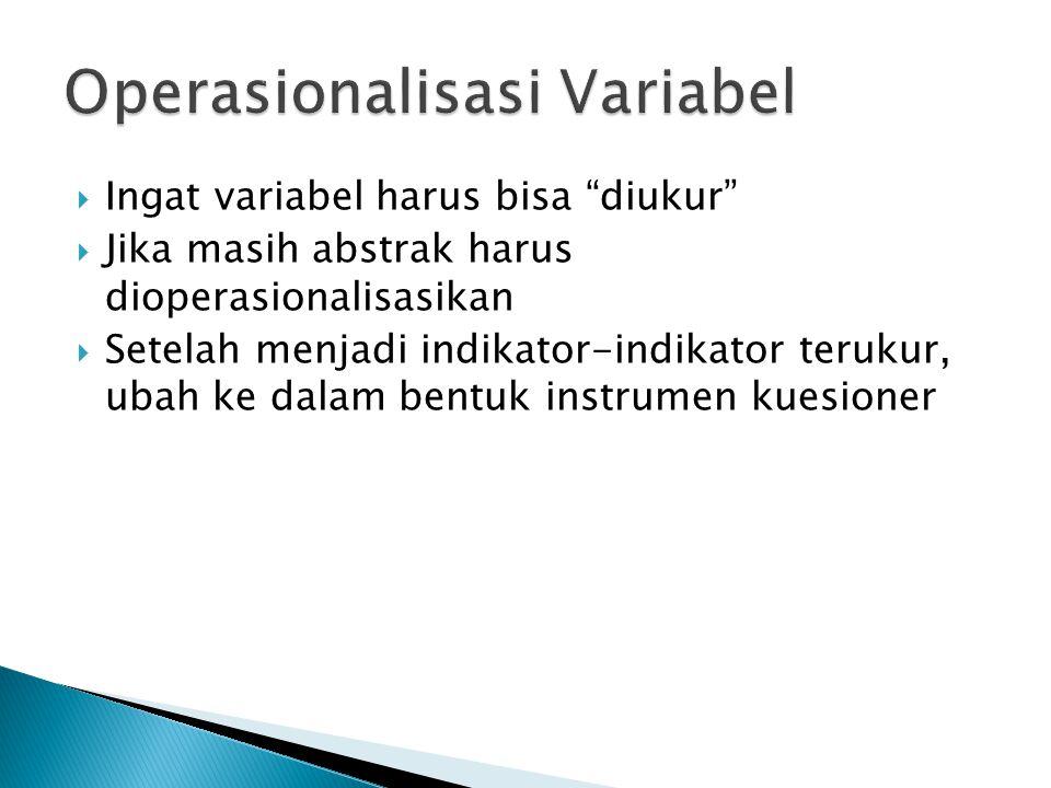  Ingat variabel harus bisa diukur  Jika masih abstrak harus dioperasionalisasikan  Setelah menjadi indikator-indikator terukur, ubah ke dalam bentuk instrumen kuesioner