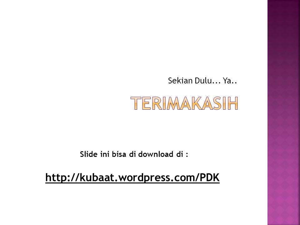 Sekian Dulu... Ya.. Slide ini bisa di download di : http://kubaat.wordpress.com/PDK