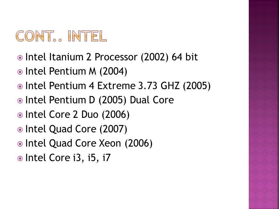  Intel Itanium 2 Processor (2002) 64 bit  Intel Pentium M (2004)  Intel Pentium 4 Extreme 3.73 GHZ (2005)  Intel Pentium D (2005) Dual Core  Intel Core 2 Duo (2006)  Intel Quad Core (2007)  Intel Quad Core Xeon (2006)  Intel Core i3, i5, i7