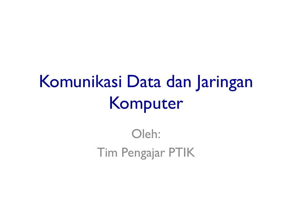 Komunikasi Data dan Jaringan Komputer Oleh: Tim Pengajar PTIK