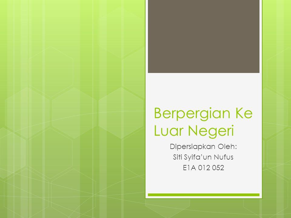 Berpergian Ke Luar Negeri Dipersiapkan Oleh: Siti Syifa'un Nufus E1A 012 052
