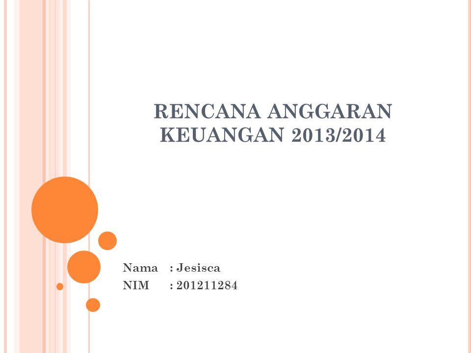 RENCANA ANGGARAN KEUANGAN 2013/2014 Nama: Jesisca NIM: 201211284