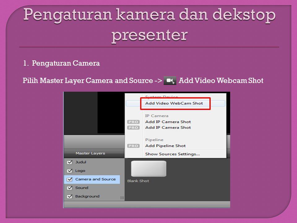 1. Pengaturan Camera Pilih Master Layer Camera and Source -> Add Video Webcam Shot