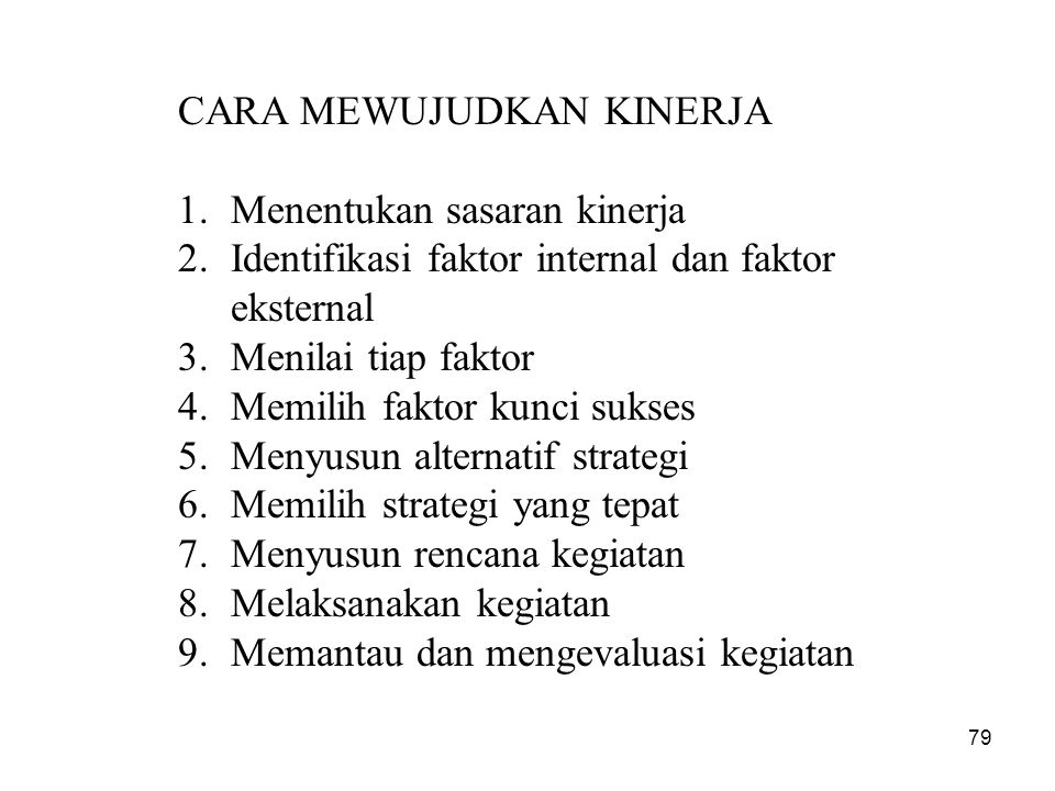 CARA MEWUJUDKAN KINERJA 1.Menentukan sasaran kinerja 2.Identifikasi faktor internal dan faktor eksternal 3.Menilai tiap faktor 4.Memilih faktor kunci
