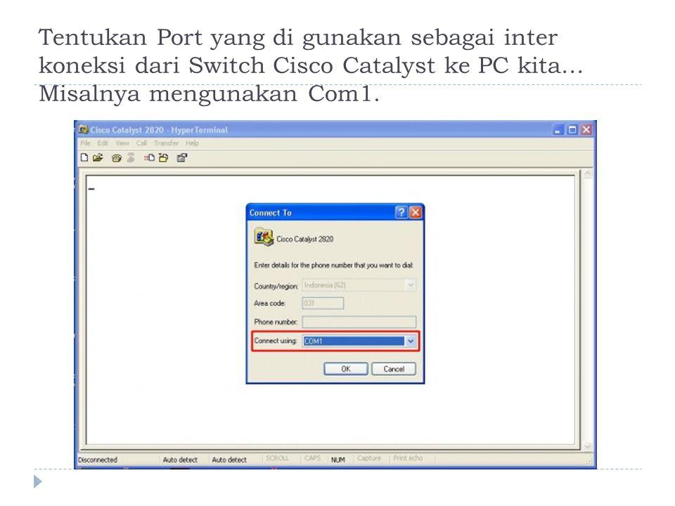 Tentukan Port yang di gunakan sebagai inter koneksi dari Switch Cisco Catalyst ke PC kita… Misalnya mengunakan Com1.