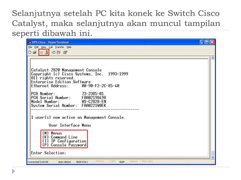 Selanjutnya setelah PC kita konek ke Switch Cisco Catalyst, maka selanjutnya akan muncul tampilan seperti dibawah ini.