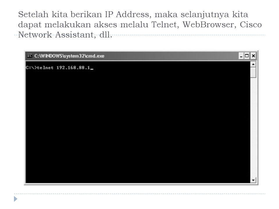 Setelah kita berikan IP Address, maka selanjutnya kita dapat melakukan akses melalu Telnet, WebBrowser, Cisco Network Assistant, dll.
