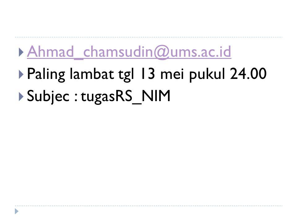  Ahmad_chamsudin@ums.ac.id Ahmad_chamsudin@ums.ac.id  Paling lambat tgl 13 mei pukul 24.00  Subjec : tugasRS_NIM