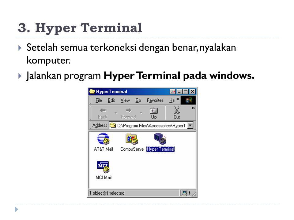 3. Hyper Terminal  Setelah semua terkoneksi dengan benar, nyalakan komputer.  Jalankan program Hyper Terminal pada windows.