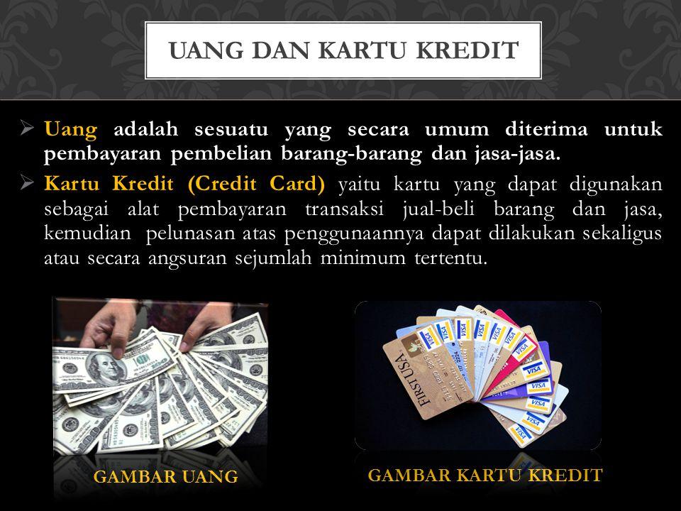  Uang adalah sesuatu yang secara umum diterima untuk pembayaran pembelian barang-barang dan jasa-jasa.  Kartu Kredit (Credit Card) yaitu kartu yang