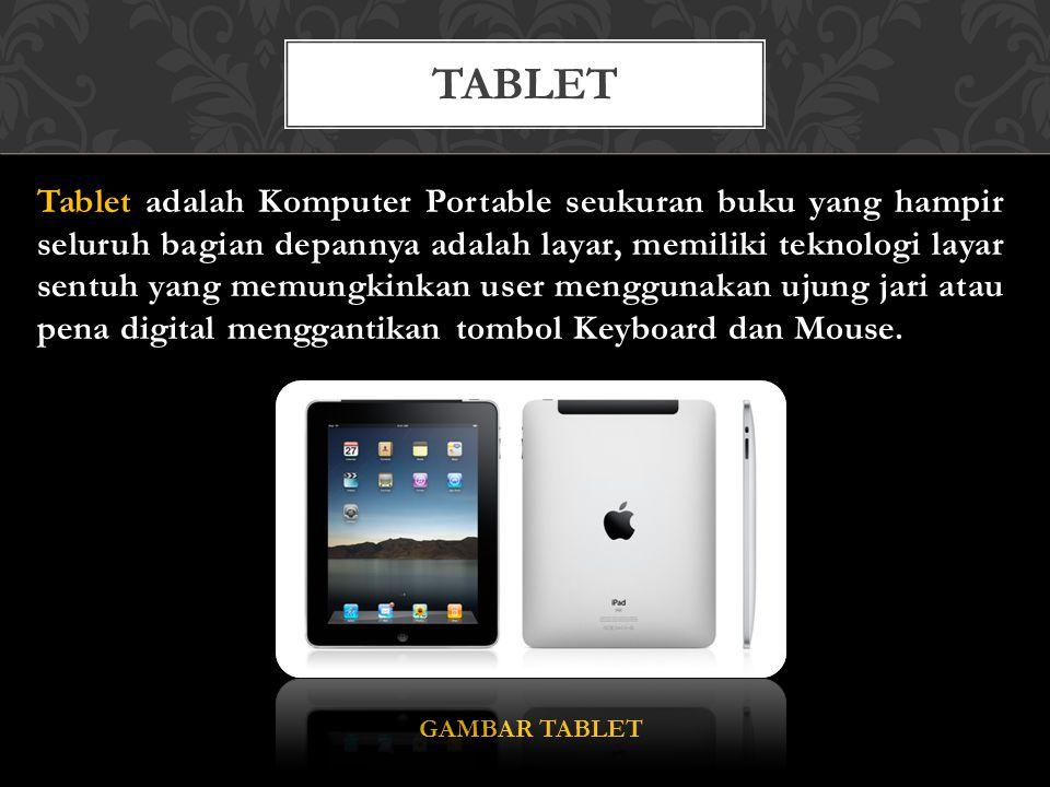 Tablet adalah Komputer Portable seukuran buku yang hampir seluruh bagian depannya adalah layar, memiliki teknologi layar sentuh yang memungkinkan user menggunakan ujung jari atau pena digital menggantikan tombol Keyboard dan Mouse.