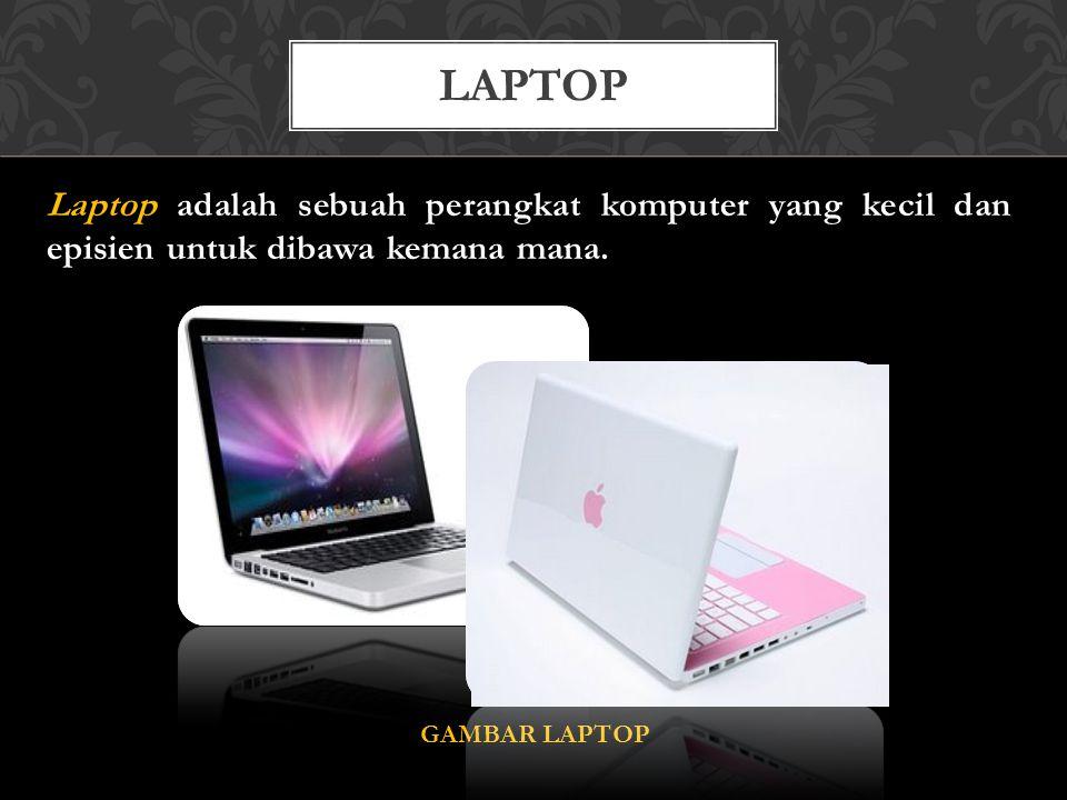 Laptop adalah sebuah perangkat komputer yang kecil dan episien untuk dibawa kemana mana. GAMBAR LAPTOP LAPTOP