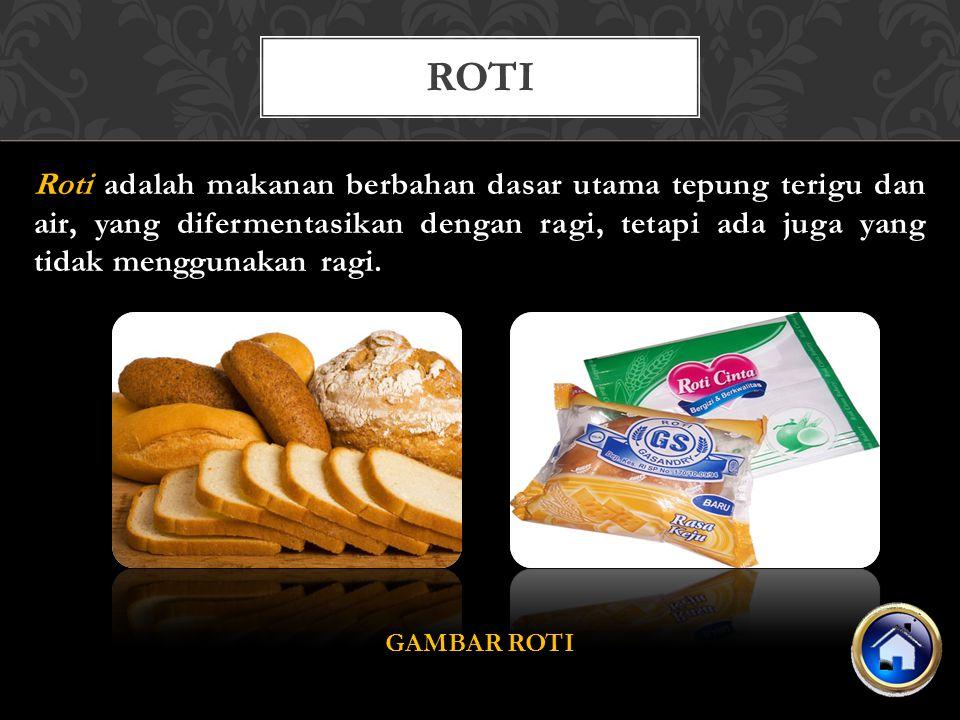 Roti adalah makanan berbahan dasar utama tepung terigu dan air, yang difermentasikan dengan ragi, tetapi ada juga yang tidak menggunakan ragi. GAMBAR