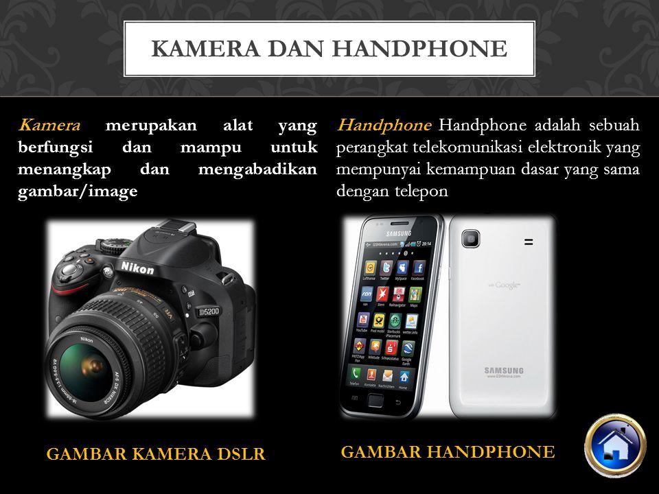 Kamera merupakan alat yang berfungsi dan mampu untuk menangkap dan mengabadikan gambar/image GAMBAR KAMERA DSLR KAMERA DAN HANDPHONE Handphone Handphone adalah sebuah perangkat telekomunikasi elektronik yang mempunyai kemampuan dasar yang sama dengan telepon GAMBAR HANDPHONE