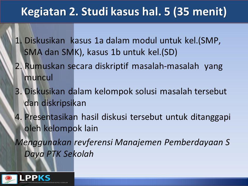 Kegiatan 2. Studi kasus hal. 5 (35 menit) 1. Diskusikan kasus 1a dalam modul untuk kel.(SMP, SMA dan SMK), kasus 1b untuk kel.(SD) 2. Rumuskan secara