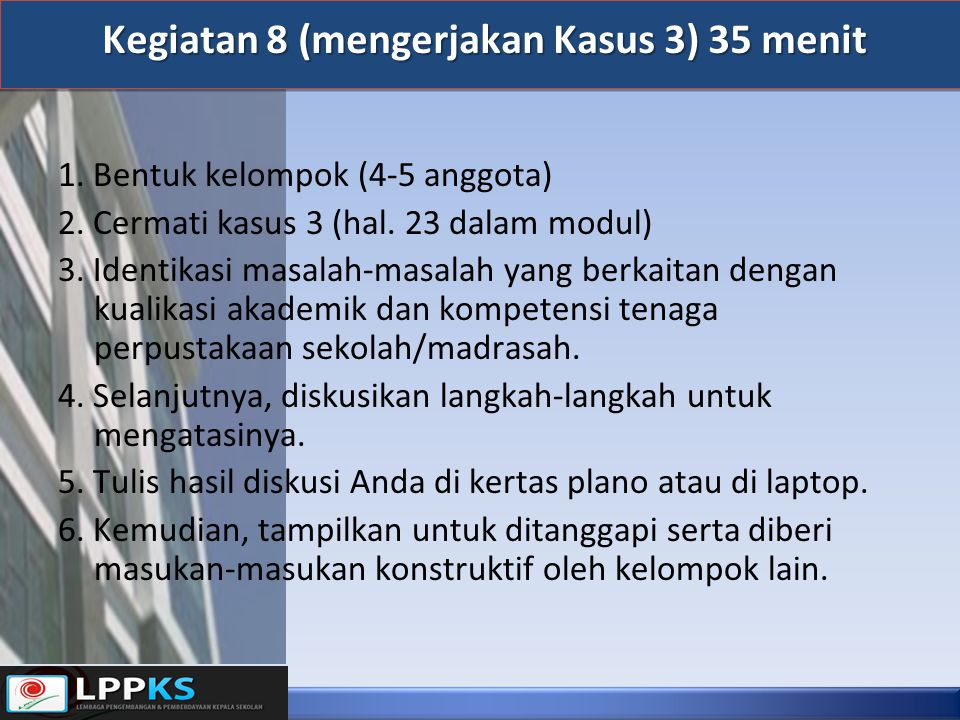 Kegiatan 8 (mengerjakan Kasus 3) 35 menit Kegiatan 8 (mengerjakan Kasus 3) 35 menit 1. Bentuk kelompok (4-5 anggota) 2. Cermati kasus 3 (hal. 23 dalam