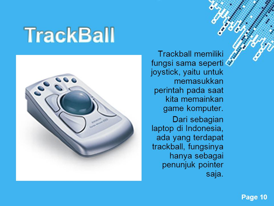 Powerpoint Templates Page 10 Trackball memiliki fungsi sama seperti joystick, yaitu untuk memasukkan perintah pada saat kita memainkan game komputer.