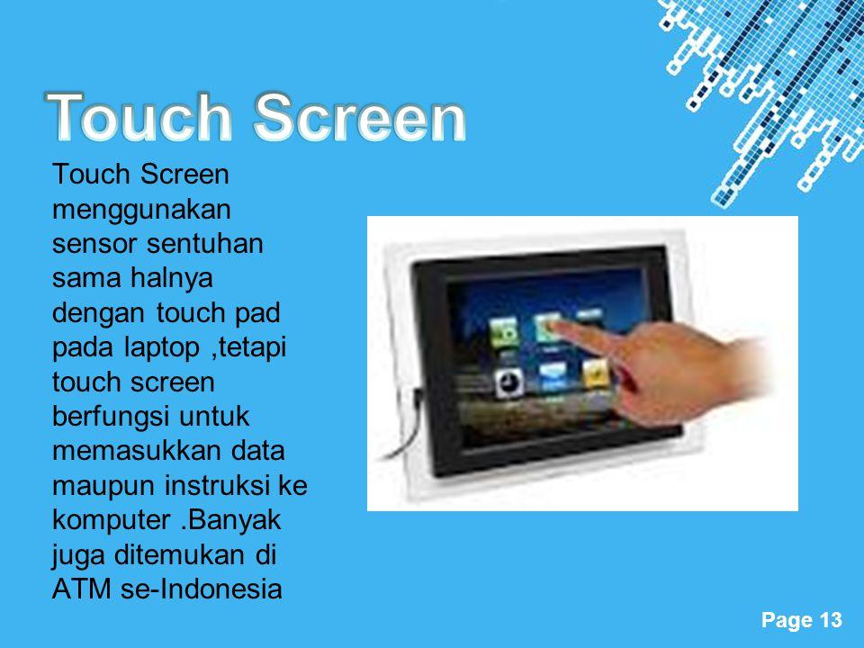 Powerpoint Templates Page 13 Touch Screen menggunakan sensor sentuhan sama halnya dengan touch pad pada laptop,tetapi touch screen berfungsi untuk mem