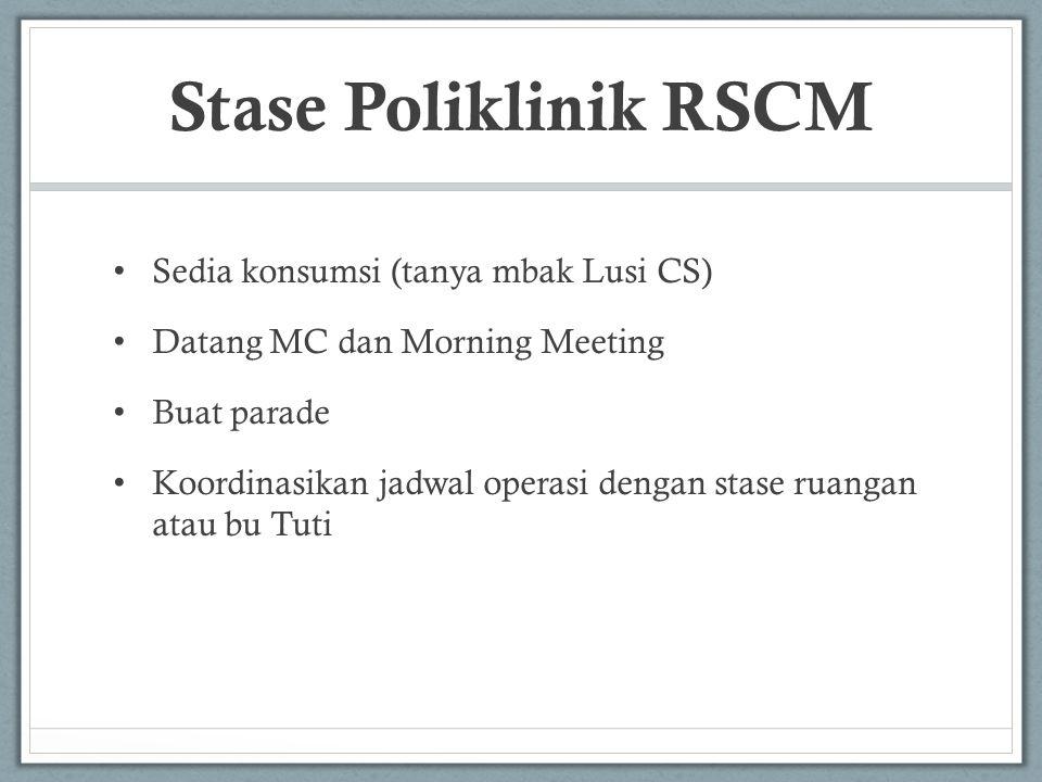 Stase Poliklinik RSCM • Sedia konsumsi (tanya mbak Lusi CS) • Datang MC dan Morning Meeting • Buat parade • Koordinasikan jadwal operasi dengan stase ruangan atau bu Tuti