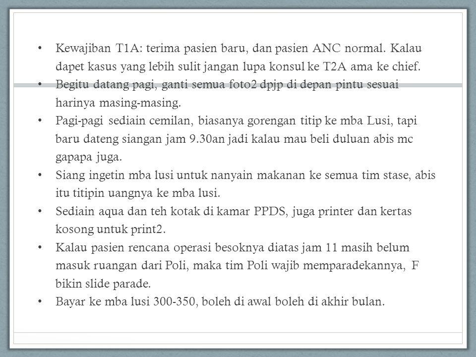 • Kewajiban T1A: terima pasien baru, dan pasien ANC normal. Kalau dapet kasus yang lebih sulit jangan lupa konsul ke T2A ama ke chief. • Begitu datang