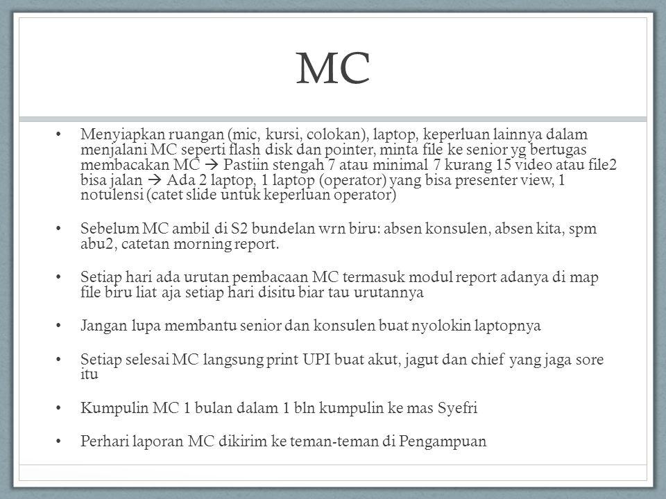MC • Menyiapkan ruangan (mic, kursi, colokan), laptop, keperluan lainnya dalam menjalani MC seperti flash disk dan pointer, minta file ke senior yg bertugas membacakan MC  Pastiin stengah 7 atau minimal 7 kurang 15 video atau file2 bisa jalan  Ada 2 laptop, 1 laptop (operator) yang bisa presenter view, 1 notulensi (catet slide untuk keperluan operator) • Sebelum MC ambil di S2 bundelan wrn biru: absen konsulen, absen kita, spm abu2, catetan morning report.