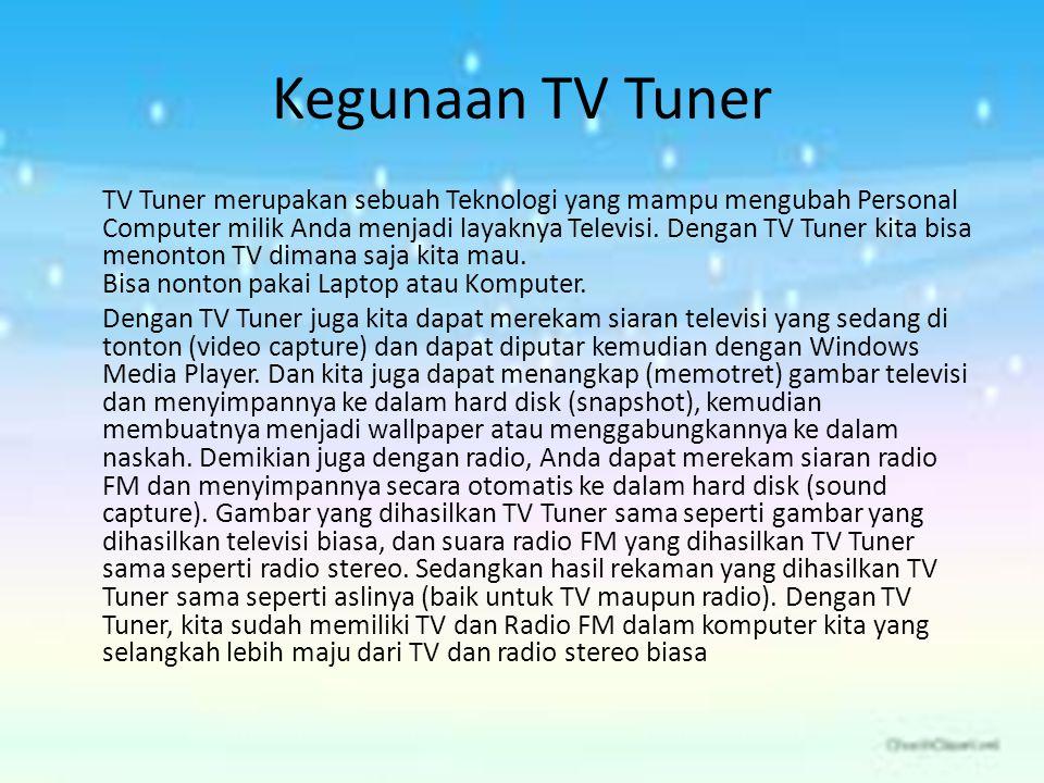 Kegunaan TV Tuner TV Tuner merupakan sebuah Teknologi yang mampu mengubah Personal Computer milik Anda menjadi layaknya Televisi. Dengan TV Tuner kita