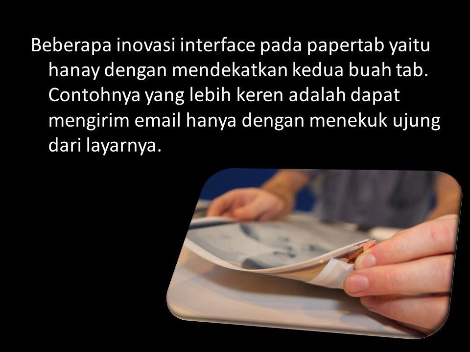 Beberapa inovasi interface pada papertab yaitu hanay dengan mendekatkan kedua buah tab.