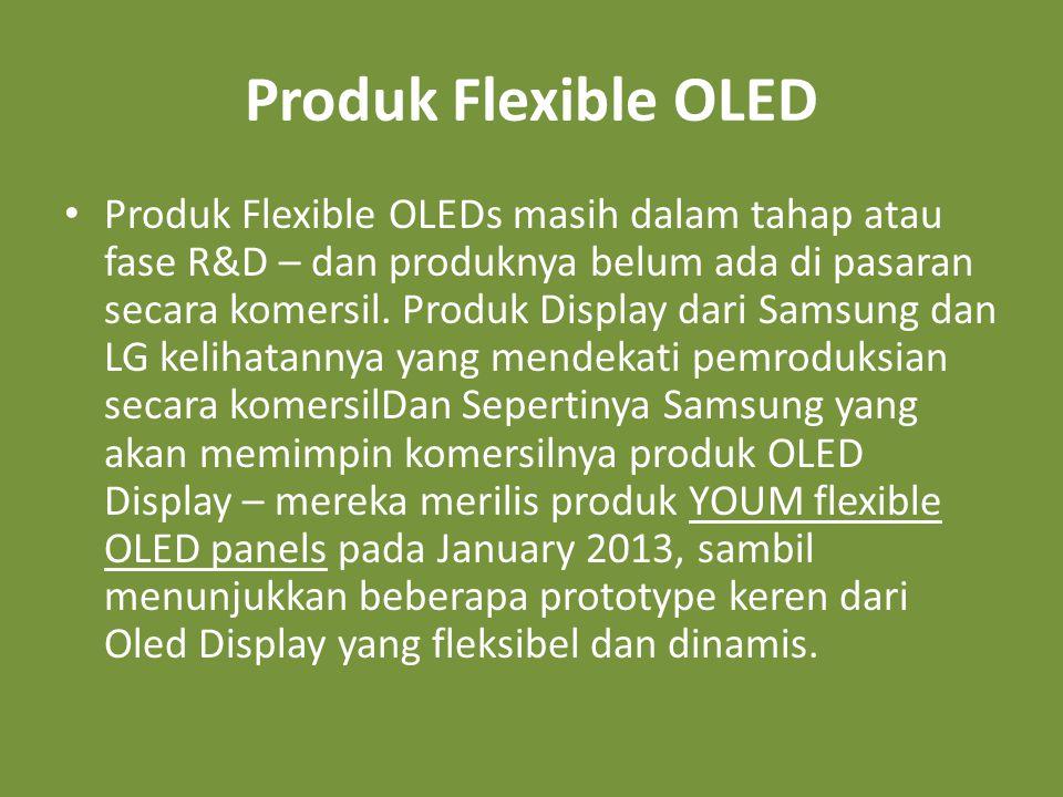 Produk Flexible OLED • Produk Flexible OLEDs masih dalam tahap atau fase R&D – dan produknya belum ada di pasaran secara komersil.