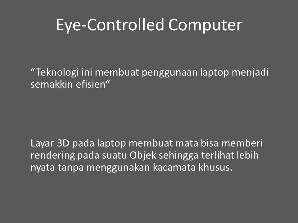 Eye-Controlled Computer Teknologi ini membuat penggunaan laptop menjadi semakkin efisien Layar 3D pada laptop membuat mata bisa memberi rendering pada suatu Objek sehingga terlihat lebih nyata tanpa menggunakan kacamata khusus.