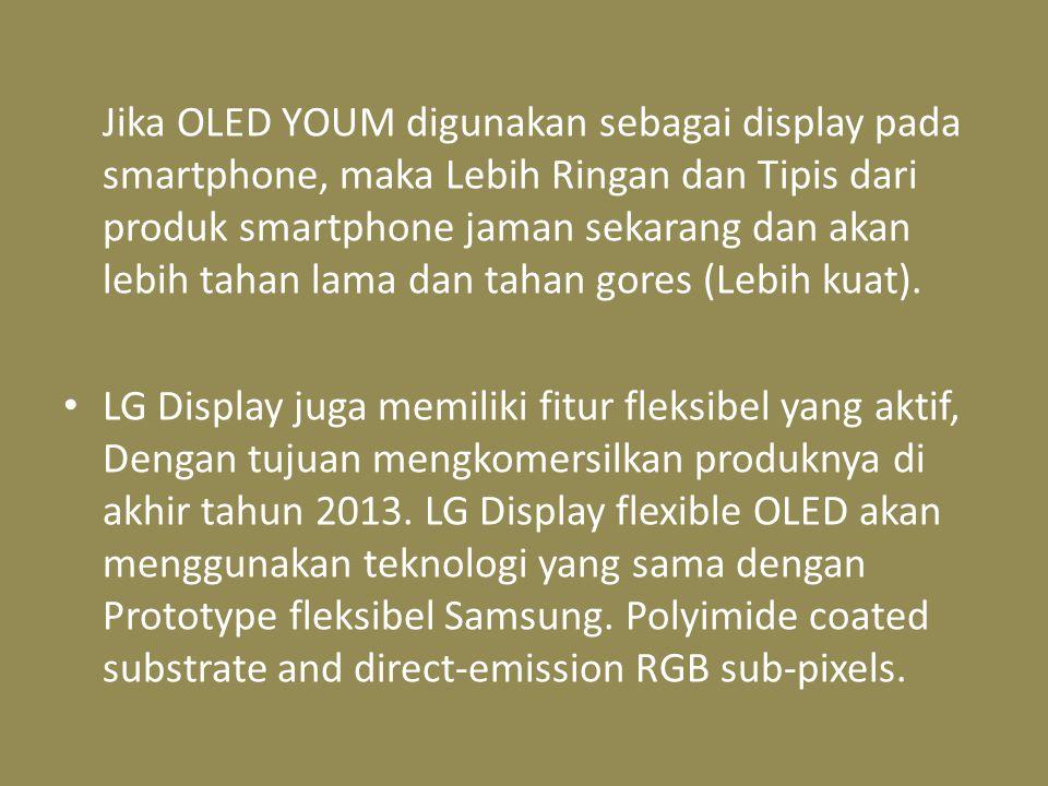 Jika OLED YOUM digunakan sebagai display pada smartphone, maka Lebih Ringan dan Tipis dari produk smartphone jaman sekarang dan akan lebih tahan lama dan tahan gores (Lebih kuat).