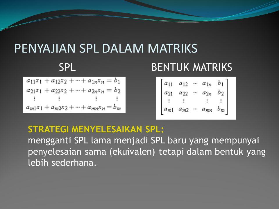 PENYAJIAN SPL DALAM MATRIKS SPL BENTUK MATRIKS STRATEGI MENYELESAIKAN SPL: mengganti SPL lama menjadi SPL baru yang mempunyai penyelesaian sama (ekuiv