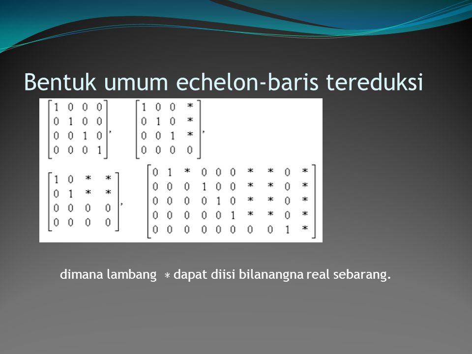 Bentuk umum echelon-baris tereduksi dimana lambang ∗ dapat diisi bilanangna real sebarang.