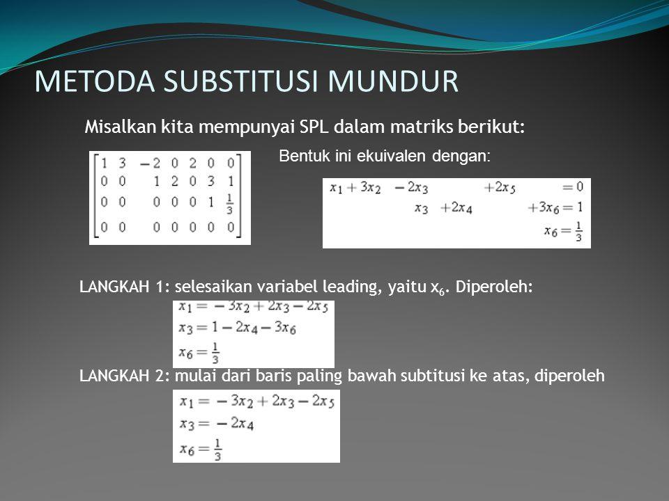 METODA SUBSTITUSI MUNDUR Misalkan kita mempunyai SPL dalam matriks berikut: Bentuk ini ekuivalen dengan: LANGKAH 1: selesaikan variabel leading, yaitu
